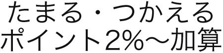 たまる・つかえる ポイント2%~加算